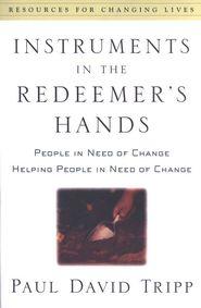 Instruments in the Redeemer's Hands: People in Need of Change, Helping People in Need of Change  -               By: Paul David Tripp
