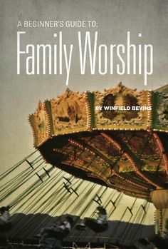 A Beginners Guide to Family Worship by Winfield Bevins