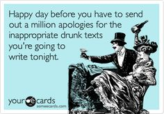 Funny Birthday Ecard: Happy day before you have to send out a million apologies for the inappropriate drunk texts you're going to write tonight.