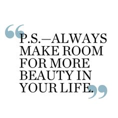 """P.S. - Always make room for more beauty in your life."" Always!"