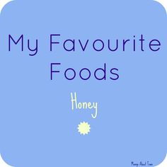 My Favourite Foods: Honey  Tips, Uses, Storage, and so much more!