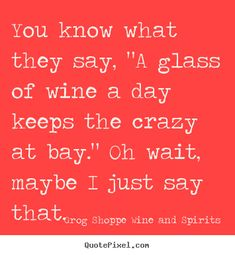 "You know what they say, ""A glass of wine a day keeps the crazy at bay."" Oh wait, maybe I just say that..."