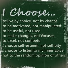 I choose to live by choice, not by chance to be motivated, not manipulated to be useful, not used to make changes, not excuses to excel, not compete I choose self-esteem, not self pity I choose to listen to my inner voice, not to the random opinion of others.