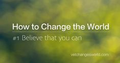 How to Change the World Believe that You Can