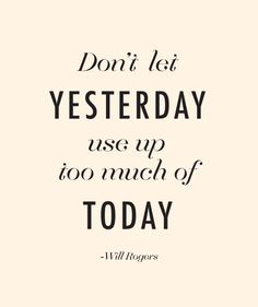 dont let yesterday use up too much of today