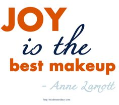 """""""Joy is the best makeup."""" - Anne Lamott (I'm the best make up (; Words Quotes, Wise Words, Me Quotes, Sayings, Design Fonte, Anne Lamott, Think Happy Thoughts, Choose Joy, Empowering Quotes"""