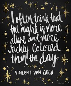 I often think that night is more alive and more richly colored than the day. -Vincent Van Gogh (Silke Dewulf)
