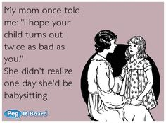 "Quote on humor ecard: My mom once told me: ""I hope your child turns out twice as bad as you."" She didn't realize one day she'd be babysitting - Peg It Board"