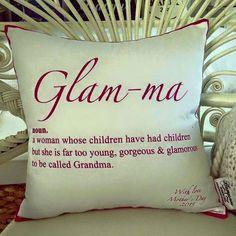 Glam -ma: noun. A woman whose children have had children but she's far too young, gorgeous and glamorous to be called grandma.