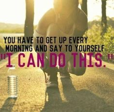 "You have to get up every morning and say to yourself ""I can do this"". Inspirational Quotes