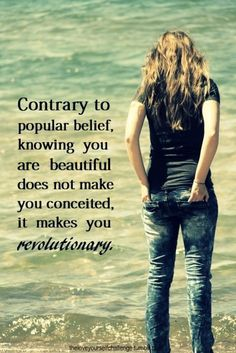 Knowing you are beautiful is not vanity or ego. It's the opposite- you have no time to think about your imperfections all day long as you have a WORLD and HUMANITY to serve. :) Revolutionary