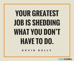 Your greatest job is shedding what you don't have to do.