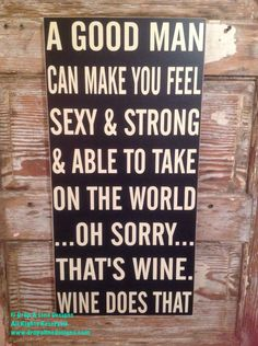A Good Man can make you feel sexy, strong, and able to take on the world. thats wine.wine does that! and measures Thick. This is one of many saying available for my custom made signs! This sign measures a Good Man Quotes, Home Quotes And Sayings, Sign Quotes, Funny Quotes, Cheeky Quotes, Country Quotes, Badass Quotes, Humor Quotes, Make You Feel