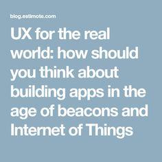 UX for the real world: how should you think about building apps in the age of beacons and Internet of Things