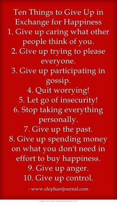 Ten Things to Give Up in Exchange for Happiness 1. Give up caring what other people think of you. 2. Give up trying to please everyone. 3. Give up participating in gossip. 4. Quit worrying! 5. Let go of insecurity! 6. Stop taking everything personally. 7. Give up the past. 8. Give up spending money on what you don't need in effort to buy happiness. 9. Give up anger. 10. Give up control. - http://www.awwomg.com/ten-things-to-give-up-in-exchange-for-happiness-1-give-up-car