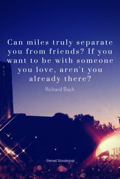 Can miles truly separate you from friends? If you want to be with someone you love, aren't you already there? - Richard Bach - Pierced Wonderings