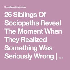 26 Siblings Of Sociopaths Reveal The Moment When They Realized Something Was Seriously Wrong | Thought Catalog