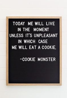 """Today me will live in the moment, unless it's unpleasant, in which case me will eat a cookie."" -Cookie Monster - Cookie Monster, you're so wise. Work Quotes, Sign Quotes, Great Quotes, Quotes To Live By, Me Quotes, Funny Quotes, Inspirational Quotes, Motivational Quotations, Super Quotes"