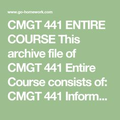 CMGT 441 ENTIRE COURSE This archive file of CMGT 441 Entire Course consists of:  CMGT 441 Information Systems Security Review Paper (Plagiarism Checker).doc CMGT 441 Week 1 DQs.doc CMGT 441 Week 2 DQs.doc CMGT 441 Week 2 Information Security Paper.doc CMGT 441 Week 3 Attack Prevention Paper.doc CMGT 441 Week 3 DQs.doc CMGT 441 Week 4 DQs.doc CMGT 441 Week 4 McBride Financial Policy Paper.doc CMGT 441 Week 5 DQs.doc CMGT 441 Week 5 ISS Review PowerPoint Presenatation.1.ppt CMGT 441 Week 5 LTB…