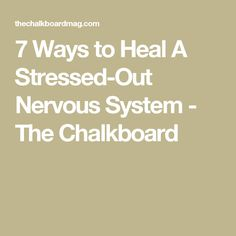 7 Ways to Heal A Stressed-Out Nervous System - The Chalkboard