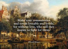Make your communities and towns loveable and lovely, for without love, who will they inspire to fight for them?