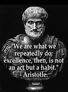 """""""We are what we repeatedly do; excellence, then, is not an act but a habit."""" -Aristotle"""