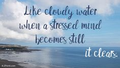 """How to heal your stressed mind. """"In a mind clear as still water, even the waves, breaking, are reflecting its light."""" ~ Dogen Zenji"""