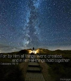 For by Him all things were created and in Him all things hold together. Colossians 1:16-17