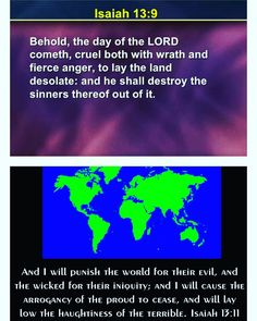 Isaiah 13:9 King James Version (KJV)  9 Behold the day of the Lord cometh cruel both with wrath and fierce anger to lay the land desolate: and he shall destroy the sinners thereof out of it.  Isaiah 13:11 King James Version (KJV)  11 And I will punish the world for their evil and the wicked for their iniquity; and I will cause the arrogancy of the proud to cease and will lay low the haughtiness of the terrible.  #godsword #kingjamesbible #God #socialmedia #instagram #followerofchrist…