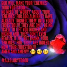 "GOD WILL MAKE YOUR ""enemies"" YOUR FOOTSTOOL!!! NO NEED TO ""WORRY"" ABOUT YOUR ""enemies"" FOR GOD ALMIGHTY HAVE ALREADY TURNED ""them"" INTO YOUR FOOTSTOOL!!! They ARE ONLY BEING ""USED"" TO LIFT YOU HIGHER AND HIGHER AND ""they"" DON'T EVEN REALIZE IT YET BUT THANK YOUR ""enemies"" FOR ""they"" ARE INDEED NOW YOUR FOOTSTOOL!!!  AMEN AND AMEN!!!   #ALLGLORYTOGOD"