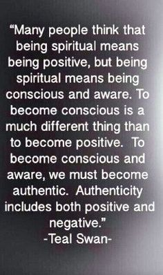 Many people think that being spiritual means being positive, but spiritual means being conscious and aware. -- Teal Swan quote