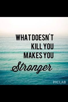 What doesnt kill you make you stronger