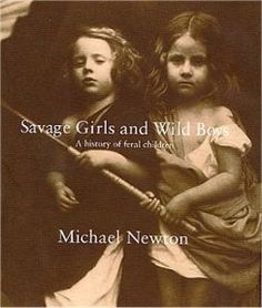 Savage Girls and Wild Boys: A history of feral children.    Savage Girls and Wild Boys is a fascinating history of extraordinary children---brought up by animals, raised in the wilderness, or locked up for long years in solitary confinement. this actually sounds pretty interesting