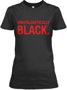 Unapologetically BLACK Tee Shirt.  Ordered today, coming to mailbox not nearly soon enough!