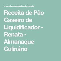 Receita de Pão Caseiro de Liquidificador - Renata - Almanaque Culinário