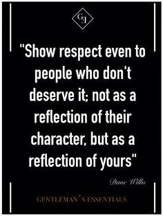 Show respect even to people who don't deserve it; not as a reflection of their character, but as a reflection of yours. ~Dave Willis, Gentleman's Essentials.