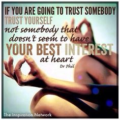 """If you are going to trust somebody, trust yourself. Not someone that doesn't seem to have your best interest at heart."" ~Dr. Phil McGraw #quote"
