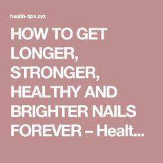 HOW TO GET LONGER, STRONGER, HEALTHY AND BRIGHTER NAILS FOREVER – Health Tips