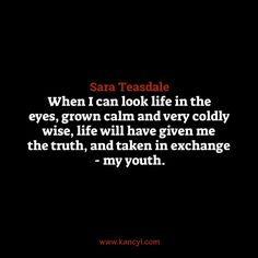 """""""When I can look life in the eyes, grown calm and very coldly wise, life will have given me the truth, and taken in exchange - my youth."""", Sara Teasdale"""