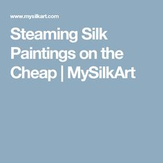 Steaming Silk Paintings on the Cheap | MySilkArt