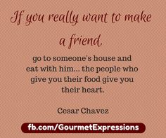 This is 100% true! When was the last time you made a friend with a meal?