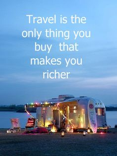 . . .Travel is the only thing you buy that makes you richer . . .