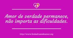 Amor de verdade permanece, não importa as dificuldades. http://www.lindasfrasesdeamor.org/frases/amor/verdadeiro