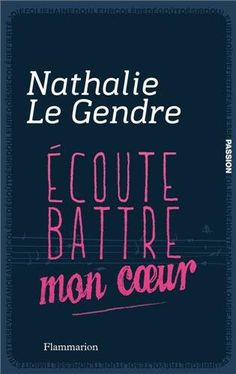 Ecoute battre mon coeur. - Nathalie Le Gendre. - Flammarion, 2012