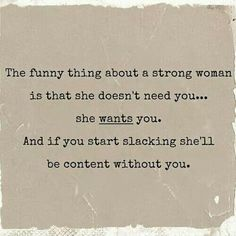 "In my experience, the not ""needing"" part scares the hell out of a weak man...regardless of the strength of the ""want"" part."