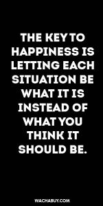 #inspiration #quote / THE KEY TO HAPPINESS IS LETTING EACH SITUATION BE WHAT IT IS INSTEAD OF WHAT YOU THINK IT SHOULD BE.