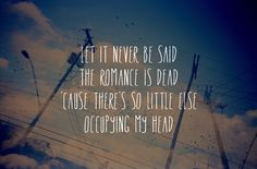 """""""Let it never be said, the romance is dead. 'Cause there's so little else occupying my head"""" Ruby - Kaiser Chiefs"""