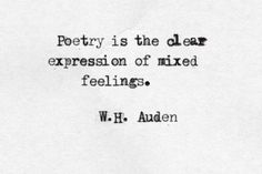 """Poetry is the clear expression of mixed feelings"" -W. H. Auden"