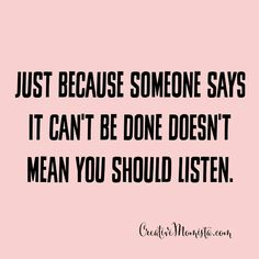 Just because someone says it can't be done doesn't mean you should listen xo   Creative Momista   Life Coaching