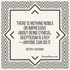 """Elder Dieter F. Uchtdorf """"There is nothing noble or impressive about being cynical. Skepticism is easy—anyone can do it."""" #lds #ldsconf #quotes"""